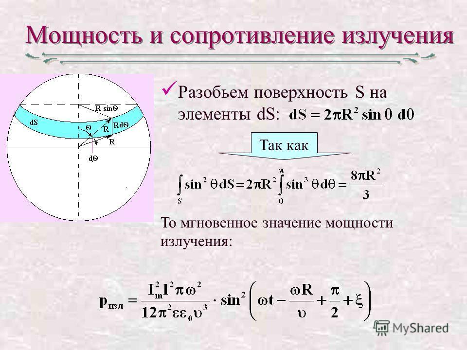Мощность и сопротивление излучения Разобьем поверхность S на элементы dS: Так как То мгновенное значение мощности излучения: