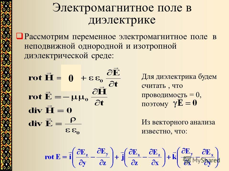 Электромагнитное поле в диэлектрике Рассмотрим переменное электромагнитное поле в неподвижной однородной и изотропной диэлектрической среде: Для диэлектрика будем считать, что проводимость = 0, поэтому 0 Из векторного анализа известно, что: