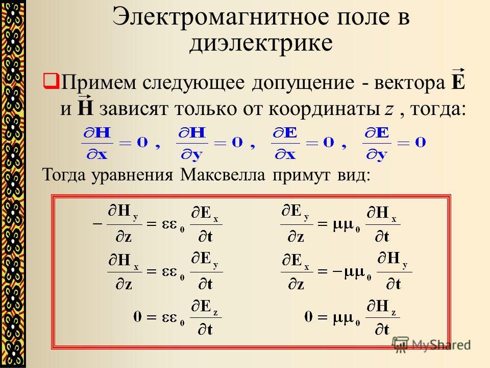 Примем следующее допущение - вектора Е и Н зависят только от координаты z, тогда: Электромагнитное поле в диэлектрике Тогда уравнения Максвелла примут вид: