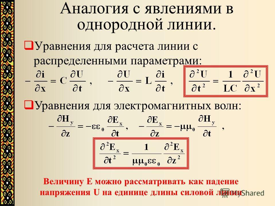 Аналогия с явлениями в однородной линии. Уравнения для расчета линии с распределенными параметрами: Уравнения для электромагнитных волн: Величину Е можно рассматривать как падение напряжения U на единице длины силовой линии