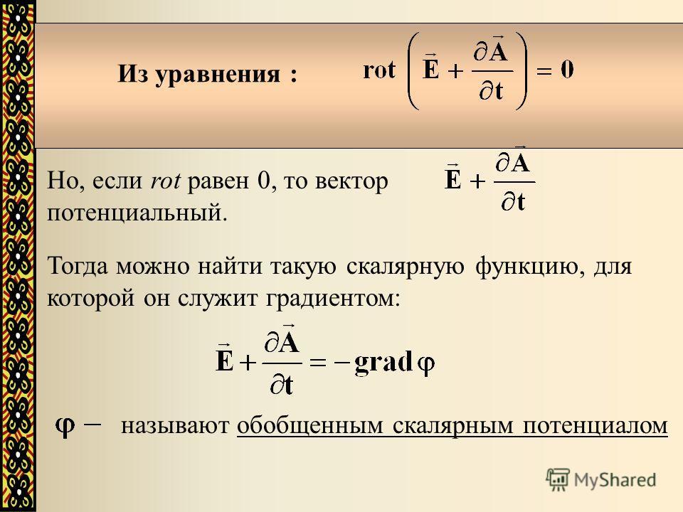Из уравнения : Но, если rot равен 0, то вектор потенциальный. Тогда можно найти такую скалярную функцию, для которой он служит градиентом: называют обобщенным скалярным потенциалом