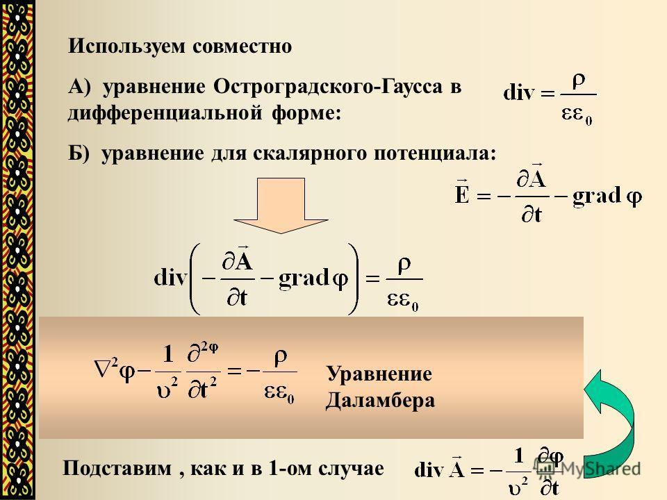 Используем совместно А) уравнение Остроградского-Гаусса в дифференциальной форме: Б) уравнение для скалярного потенциала: Учитывая, что получим: Подставим, как и в 1-ом случае Уравнение Даламбера