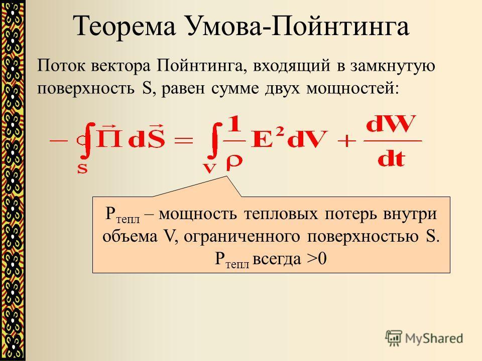 Поток вектора Пойнтинга, входящий в замкнутую поверхность S, равен сумме двух мощностей: P тепл – мощность тепловых потерь внутри объема V, ограниченного поверхностью S. P тепл всегда >0 Теорема Умова-Пойнтинга