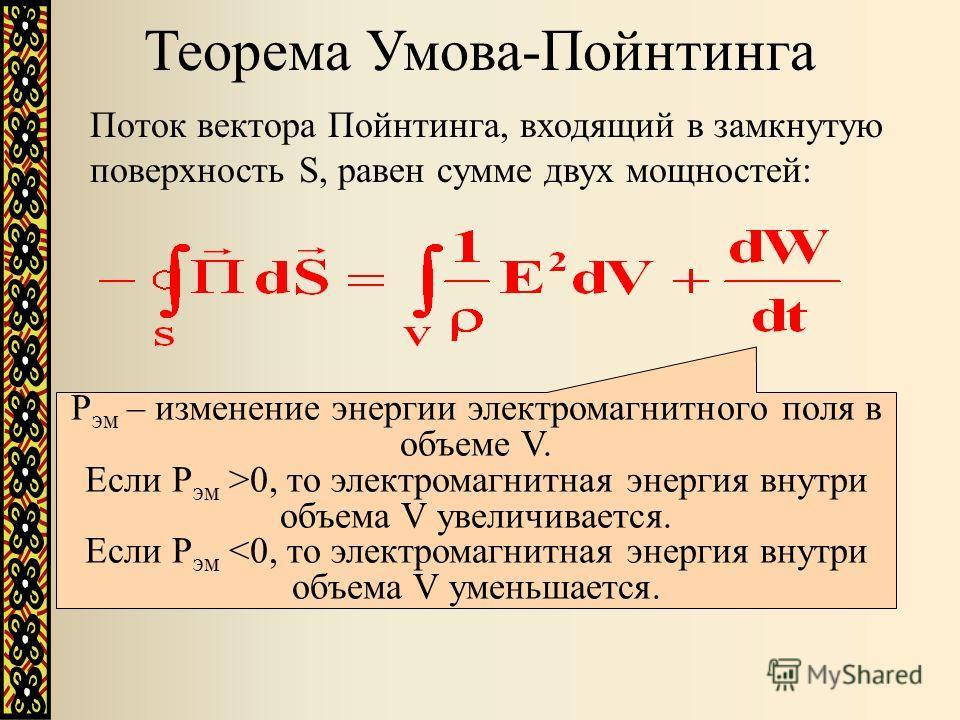 Поток вектора Пойнтинга, входящий в замкнутую поверхность S, равен сумме двух мощностей: P эм – изменение энергии электромагнитного поля в объеме V. Если P эм >0, то электромагнитная энергия внутри объема V увеличивается. Если P эм