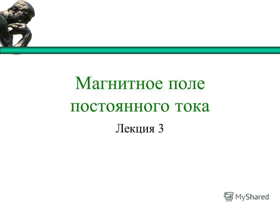 Магнитное поле постоянного тока Лекция 3