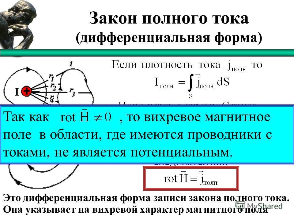 Закон полного тока (дифференциальная форма) Это дифференциальная форма записи закона полного тока. Она указывает на вихревой характер магнитного поля Так как, то вихревое магнитное поле в области, где имеются проводники с токами, не является потенциа