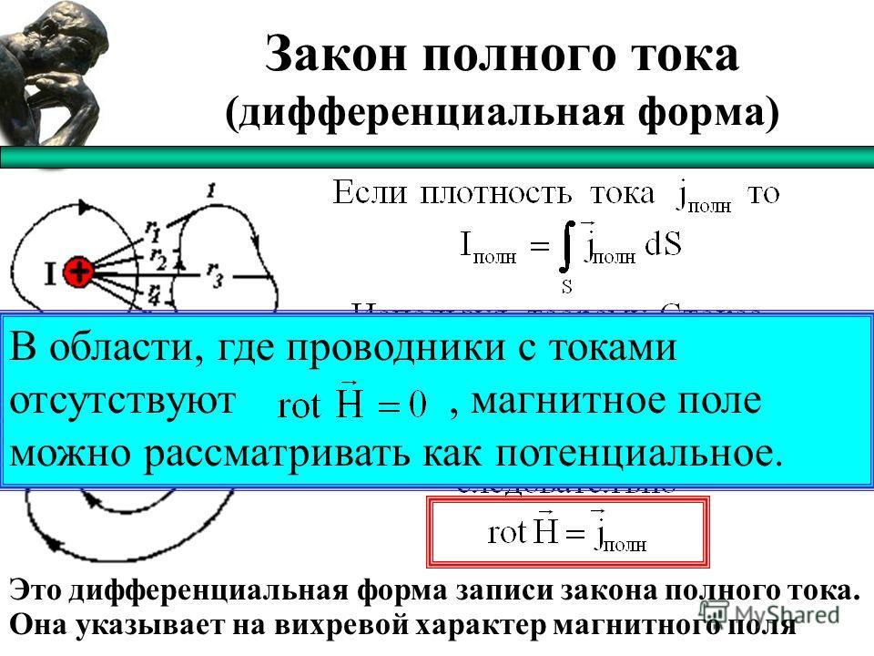 Закон полного тока (дифференциальная форма) Это дифференциальная форма записи закона полного тока. Она указывает на вихревой характер магнитного поля В области, где проводники с токами отсутствуют, магнитное поле можно рассматривать как потенциальное