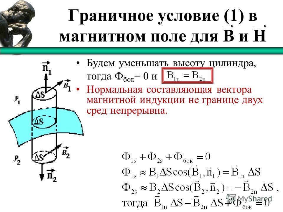 Граничное условие (1) в магнитном поле для B и H Будем уменьшать высоту цилиндра, тогда Ф бок = 0 и Нормальная составляющая вектора магнитной индукции не границе двух сред непрерывна.