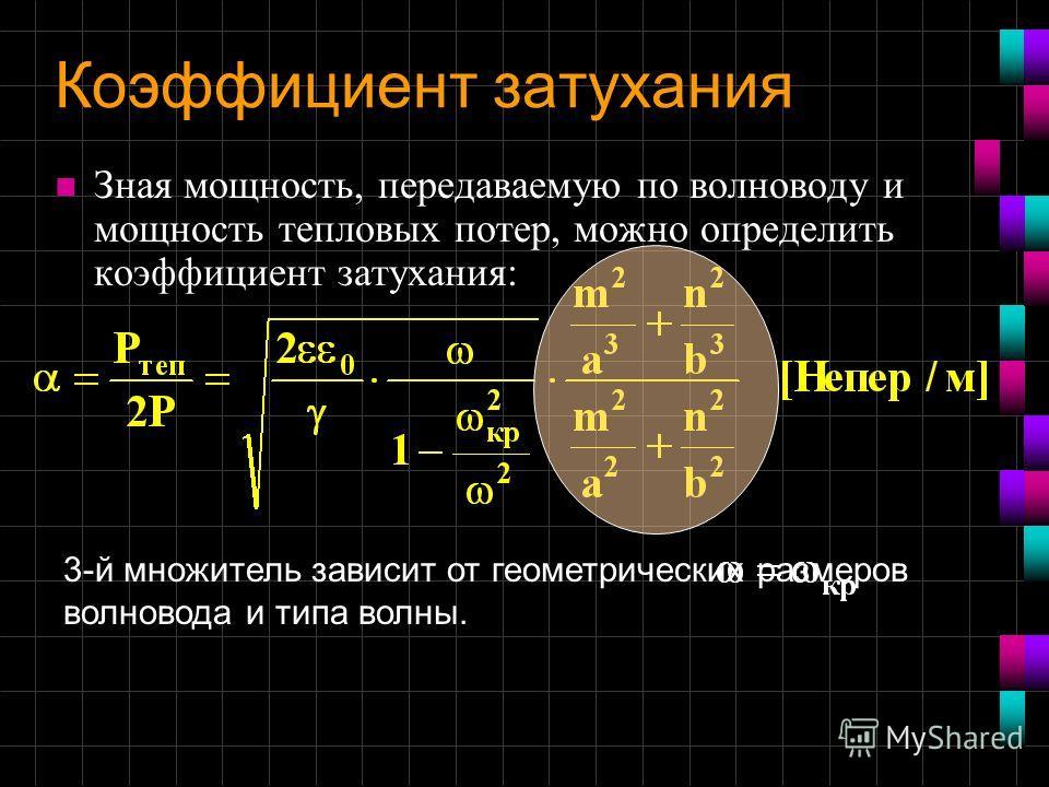 Коэффициент затухания n Зная мощность, передаваемую по волноводу и мощность тепловых потер, можно определить коэффициент затухания: 3-й множитель зависит от геометрических размеров волновода и типа волны.