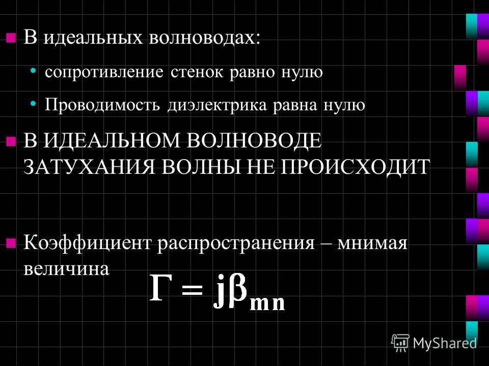 n В идеальных волноводах: сопротивление стенок равно нулю Проводимость диэлектрика равна нулю n В ИДЕАЛЬНОМ ВОЛНОВОДЕ ЗАТУХАНИЯ ВОЛНЫ НЕ ПРОИСХОДИТ n Коэффициент распространения – мнимая величина