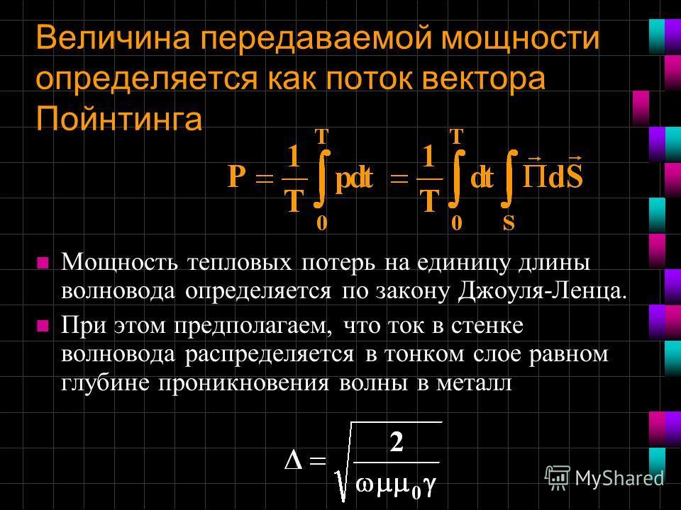 Величина передаваемой мощности определяется как поток вектора Пойнтинга n Мощность тепловых потерь на единицу длины волновода определяется по закону Джоуля-Ленца. n При этом предполагаем, что ток в стенке волновода распределяется в тонком слое равном