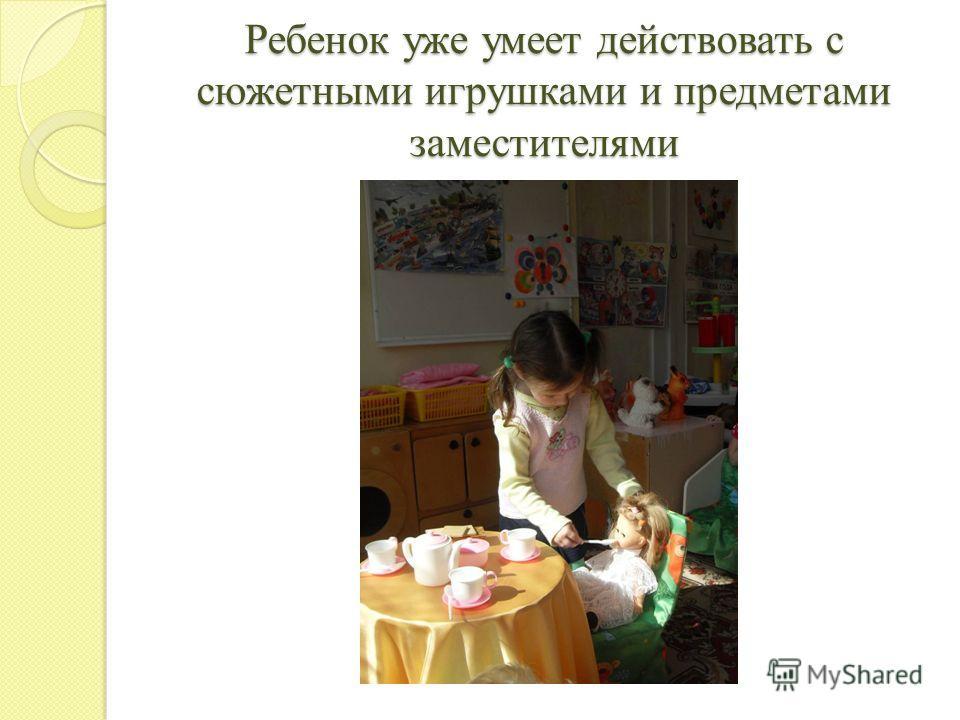 Ребенок уже умеет действовать с сюжетными игрушками и предметами заместителями