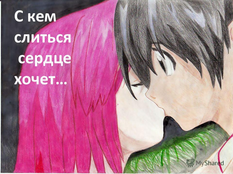 С кем слиться сердце хочет…