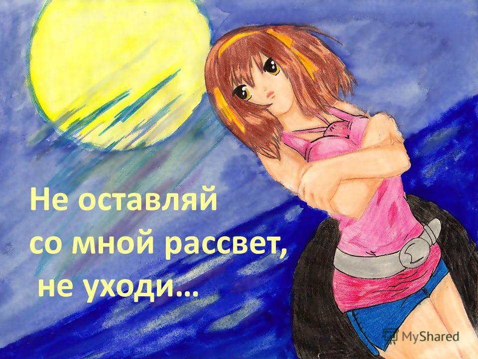Не оставляй со мной рассвет, не уходи…