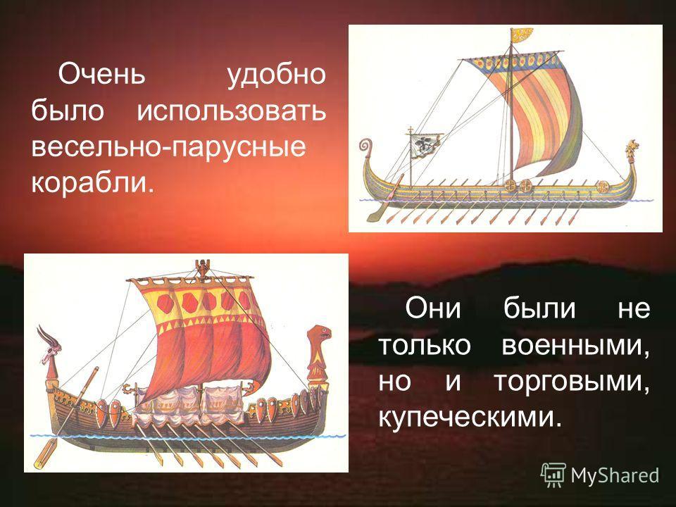 Очень удобно было использовать весельно-парусные корабли. Они были не только военными, но и торговыми, купеческими.
