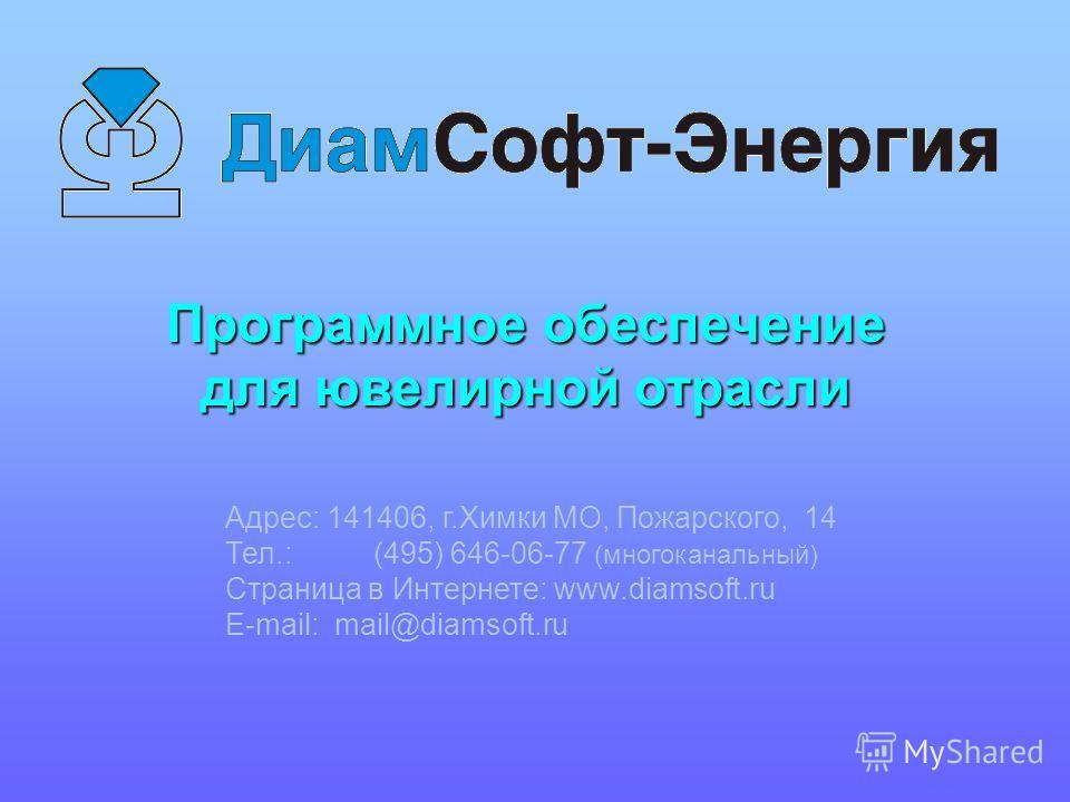 Адрес: 141406, г.Химки МО, Пожарского, 14 Тел.: (495) 646-06-77 (многоканальный) Страница в Интернете: www.diamsoft.ru E-mail: mail@diamsoft.ru Программное обеспечение для ювелирной отрасли