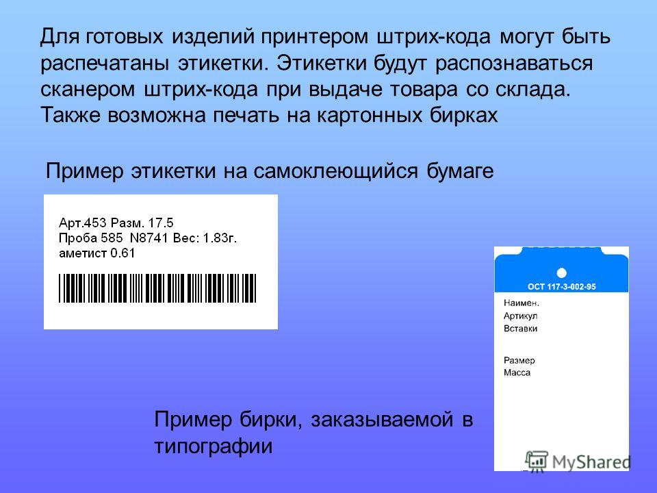 Для готовых изделий принтером штрих-кода могут быть распечатаны этикетки. Этикетки будут распознаваться сканером штрих-кода при выдаче товара со склада. Также возможна печать на картонных бирках Пример этикетки на самоклеющийся бумаге Пример бирки, з