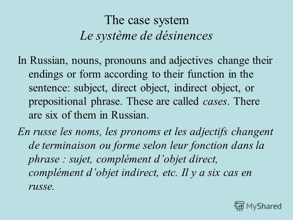 The case system Le système de désinences In Russian, nouns, pronouns and adjectives change their endings or form according to their function in the sentence: subject, direct object, indirect object, or prepositional phrase. These are called cases. Th