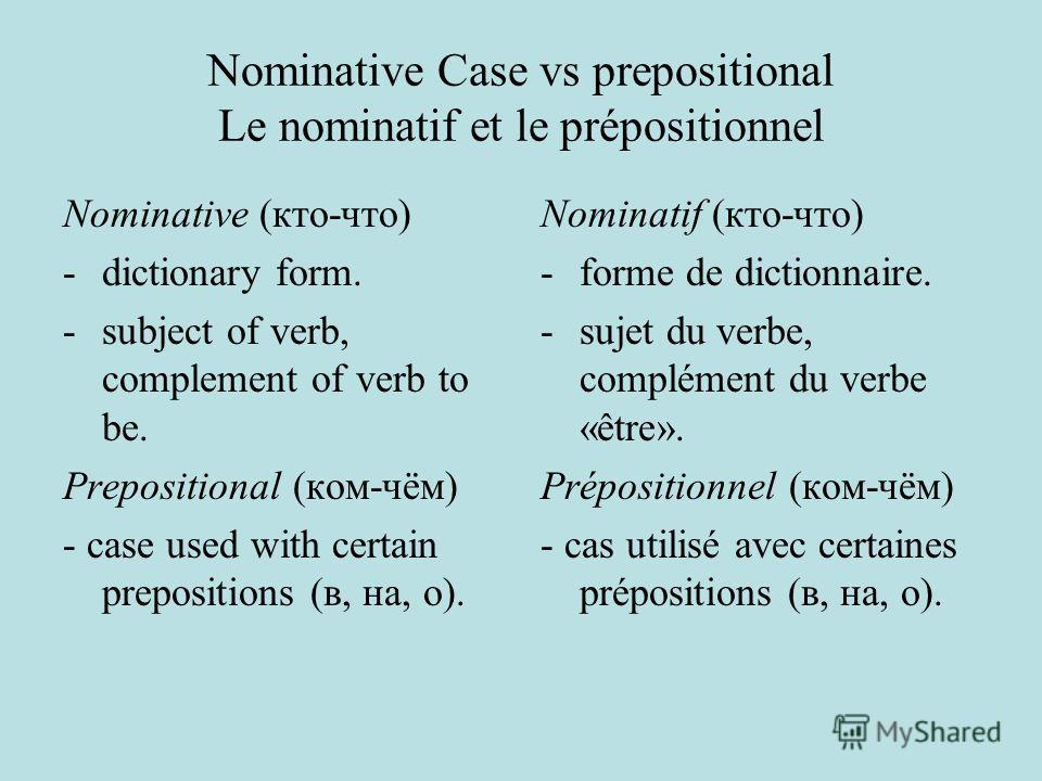 Nominative Case vs prepositional Le nominatif et le prépositionnel Nominative (кто-что) - dictionary form. -subject of verb, complement of verb to be. Prepositional (ком-чём) - case used with certain prepositions (в, на, о). Nominatif (кто-что) -form