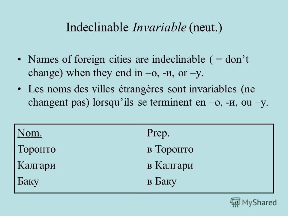 Indeclinable Invariable (neut.) Names of foreign cities are indeclinable ( = dont change) when they end in –o, -и, or –y. Les noms des villes étrangères sont invariables (ne changent pas) lorsquils se terminent en –o, -и, ou –y. Nom. Торонто Калгари