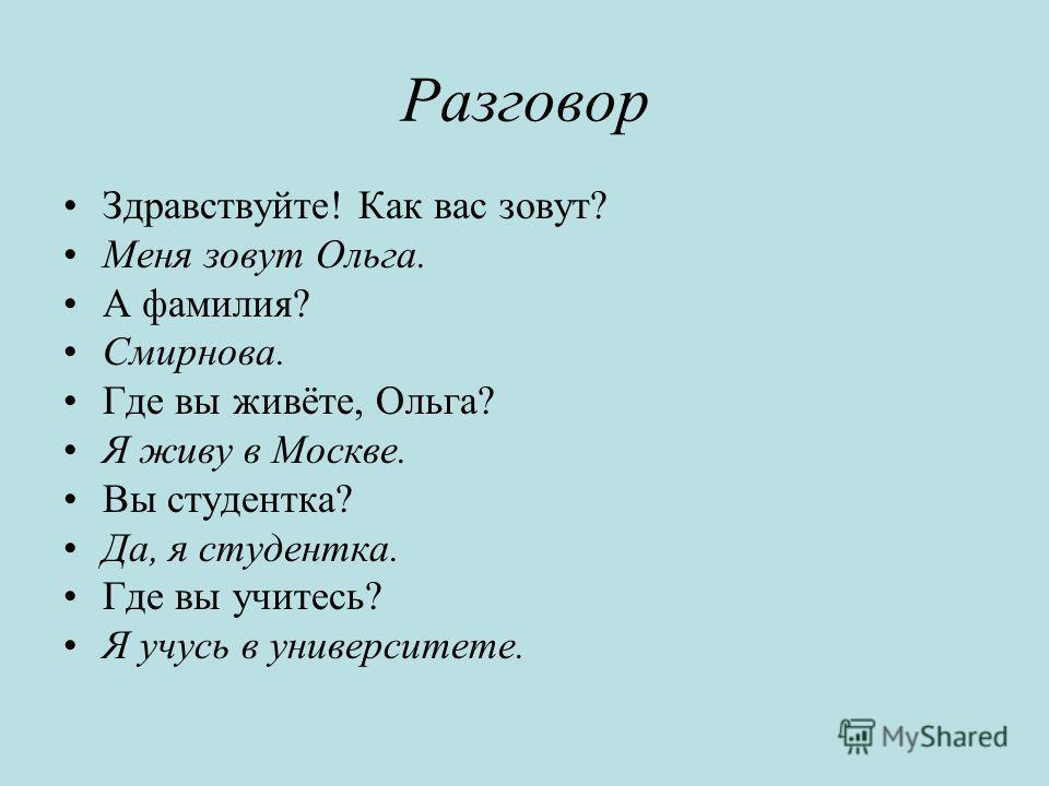 Разговор Здравствуйте! Как вас зовут? Меня зовут Ольга. А фамилия? Смирнова. Где вы живёте, Ольга? Я живу в Москве. Вы студентка? Да, я студентка. Где вы учитесь? Я учусь в университете.