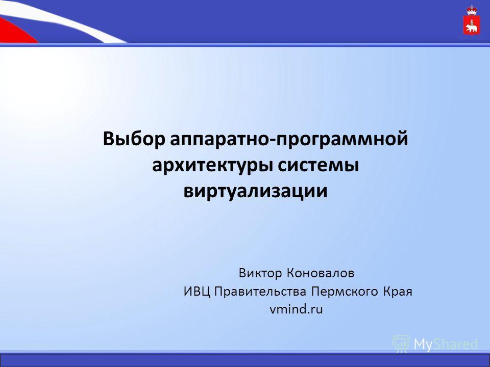 Виктор Коновалов ИВЦ Правительства Пермского Края vmind.ru Выбор аппаратно-программной архитектуры системы виртуализации