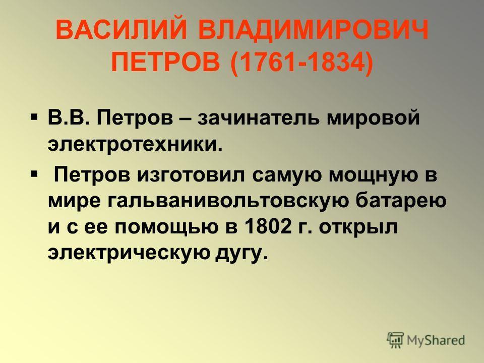 ВАСИЛИЙ ВЛАДИМИРОВИЧ ПЕТРОВ (1761-1834) В.В. Петров – зачинатель мировой электротехники. Петров изготовил самую мощную в мире гальванивольтовскую батарею и с ее помощью в 1802 г. открыл электрическую дугу.