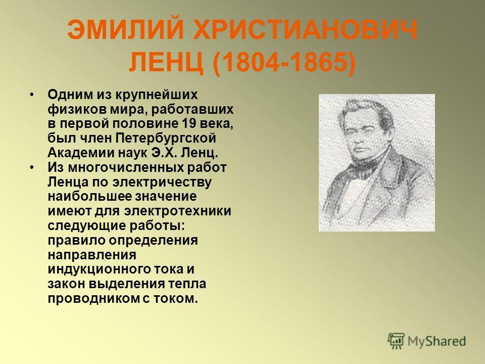 ЭМИЛИЙ ХРИСТИАНОВИЧ ЛЕНЦ (1804-1865) Одним из крупнейших физиков мира, работавших в первой половине 19 века, был член Петербургской Академии наук Э.Х. Ленц. Из многочисленных работ Ленца по электричеству наибольшее значение имеют для электротехники с