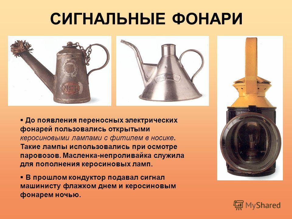 СИГНАЛЬНЫЕ ФОНАРИ До появления переносных электрических фонарей пользовались открытыми керосиновыми лампами с фитилем в носике. Такие лампы использовались при осмотре паровозов. Масленка-непроливайка служила для пополнения керосиновых ламп. В прошлом