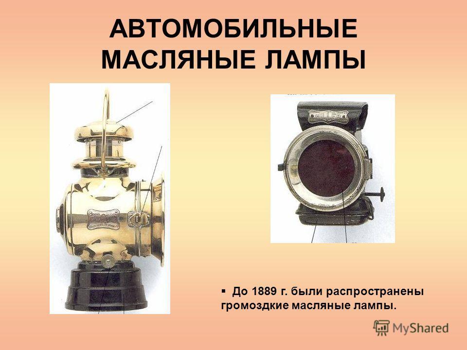 АВТОМОБИЛЬНЫЕ МАСЛЯНЫЕ ЛАМПЫ До 1889 г. были распространены громоздкие масляные лампы.