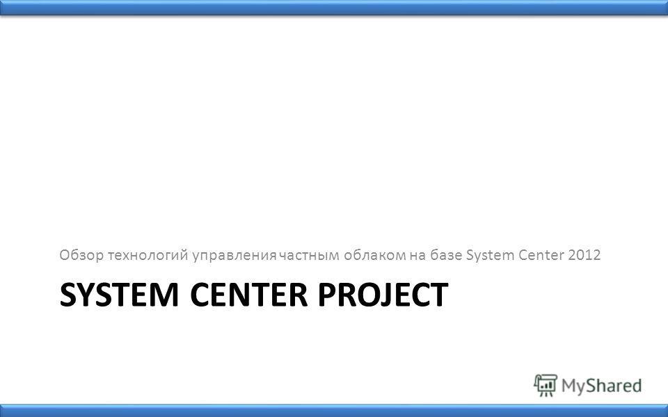SYSTEM CENTER PROJECT Обзор технологий управления частным облаком на базе System Center 2012