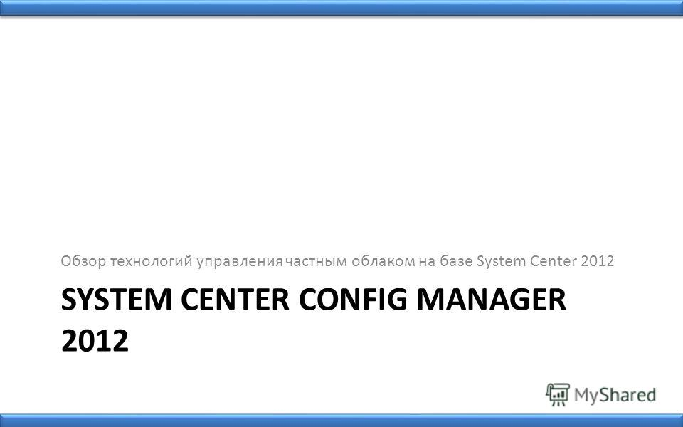 SYSTEM CENTER CONFIG MANAGER 2012 Обзор технологий управления частным облаком на базе System Center 2012