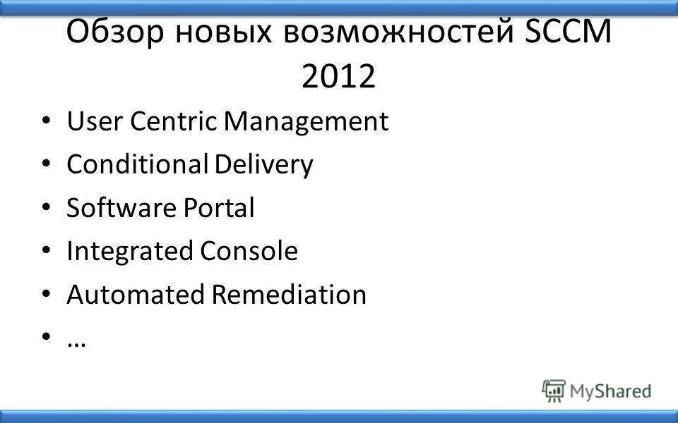 Обзор новых возможностей SCCM 2012 User Centric Management Conditional Delivery Software Portal Integrated Console Automated Remediation …
