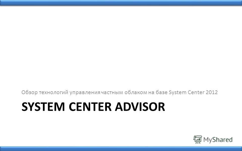 SYSTEM CENTER ADVISOR Обзор технологий управления частным облаком на базе System Center 2012