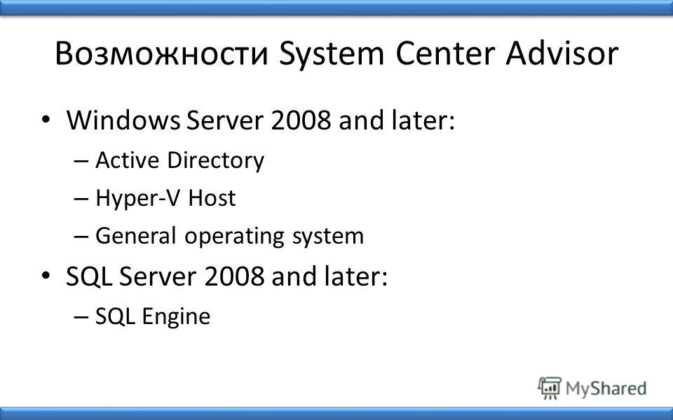Возможности System Center Advisor Windows Server 2008 and later: – Active Directory – Hyper-V Host – General operating system SQL Server 2008 and later: – SQL Engine