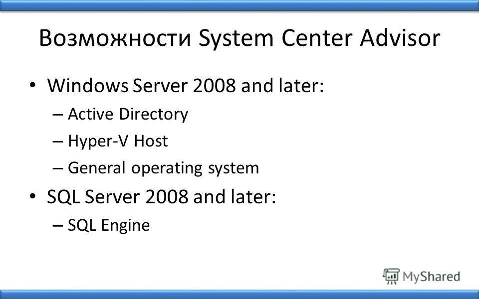 Возможности System Center Advisor Windows Server 2008 and later: – Active Directory – Hyper-V Host – General operating system SQL Server 2008 and later: – SQL Engine