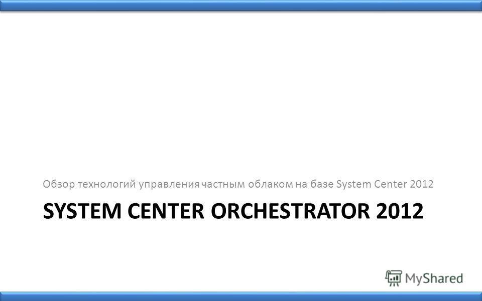 SYSTEM CENTER ORCHESTRATOR 2012 Обзор технологий управления частным облаком на базе System Center 2012