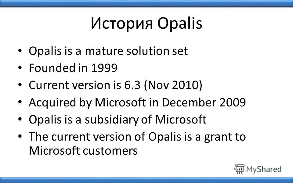 История Opalis Opalis is a mature solution set Founded in 1999 Current version is 6.3 (Nov 2010) Acquired by Microsoft in December 2009 Opalis is a subsidiary of Microsoft The current version of Opalis is a grant to Microsoft customers