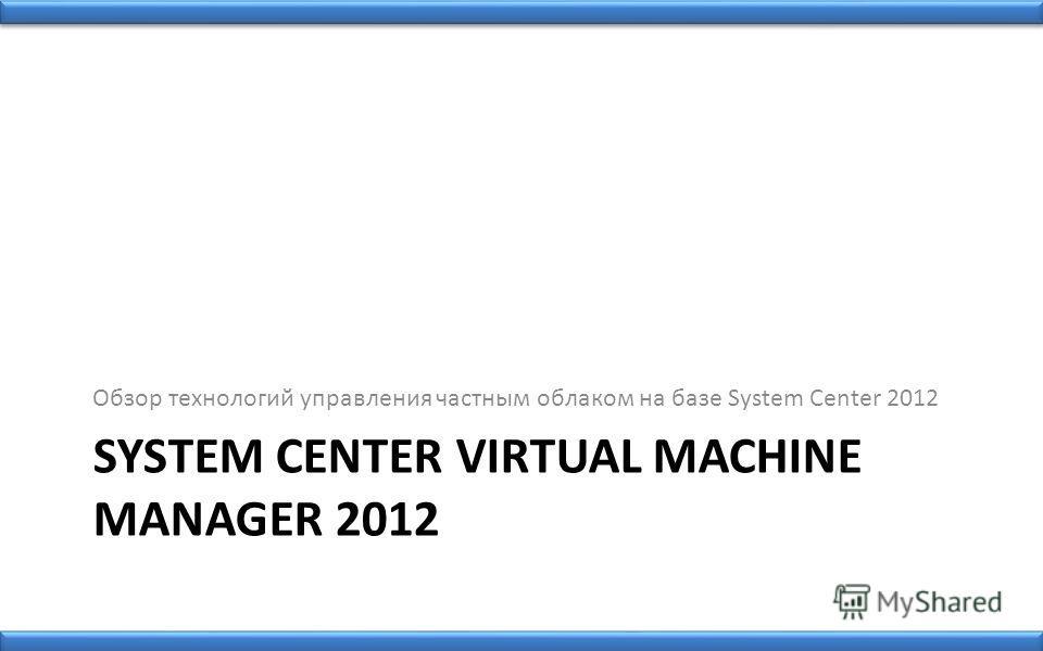 SYSTEM CENTER VIRTUAL MACHINE MANAGER 2012 Обзор технологий управления частным облаком на базе System Center 2012