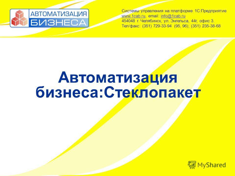 Автоматизация бизнеса:Стеклопакет Системы управления на платформе 1С:Предприятие www.1cab.ru, email: info@1cab.ru 454048 г. Челябинск, ул. Энгельса, 44г, офис 3. Тел/факс: (351) 729-33-94 (95, 96); (351) 235-38-68