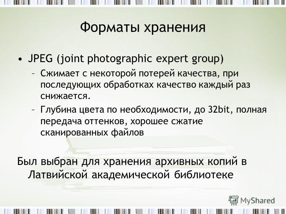 Форматы хранения JPEG (joint photographic expert group) –Сжимает с некоторой потерей качества, при последующих обработках качество каждый раз снижается. –Глубина цвета по необходимости, до 32bit, полная передача оттенков, хорошее сжатие сканированных