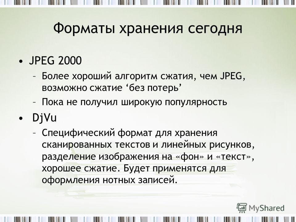 Форматы хранения сегодня JPEG 2000 –Более хороший алгоритм сжатия, чем JPEG, возможно сжатие без потерь –Пока не получил широкую популярность DjVu –Специфический формат для хранения сканированных текстов и линейных рисунков, разделение изображения на