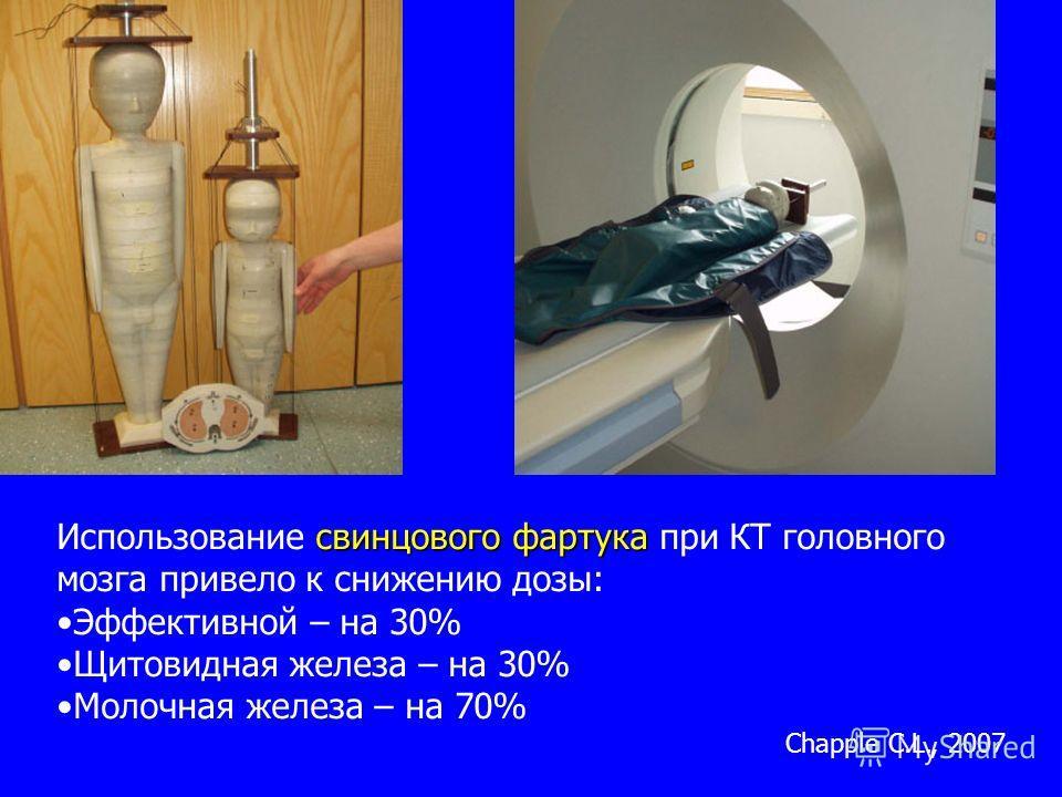 свинцового фартука Использование свинцового фартука при КТ головного мозга привело к снижению дозы: Эффективной – на 30% Щитовидная железа – на 30% Молочная железа – на 70% Chapple C.L., 2007