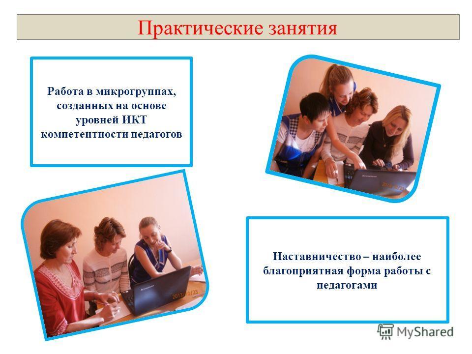 Практические занятия Работа в микрогруппах, созданных на основе уровней ИКТ компетентности педагогов Наставничество – наиболее благоприятная форма работы с педагогами