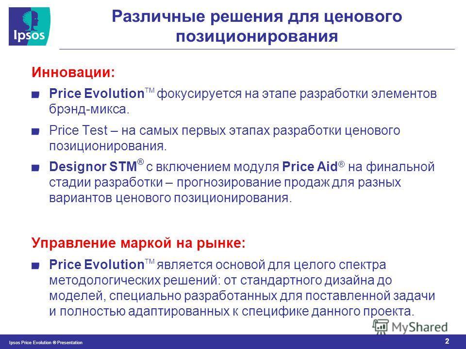 2 Ipsos Price Evolution ® Presentation Различные решения для ценового позиционирования Инновации: Price Evolution TM фокусируется на этапе разработки элементов брэнд-микса. Price Test – на самых первых этапах разработки ценового позиционирования. Des
