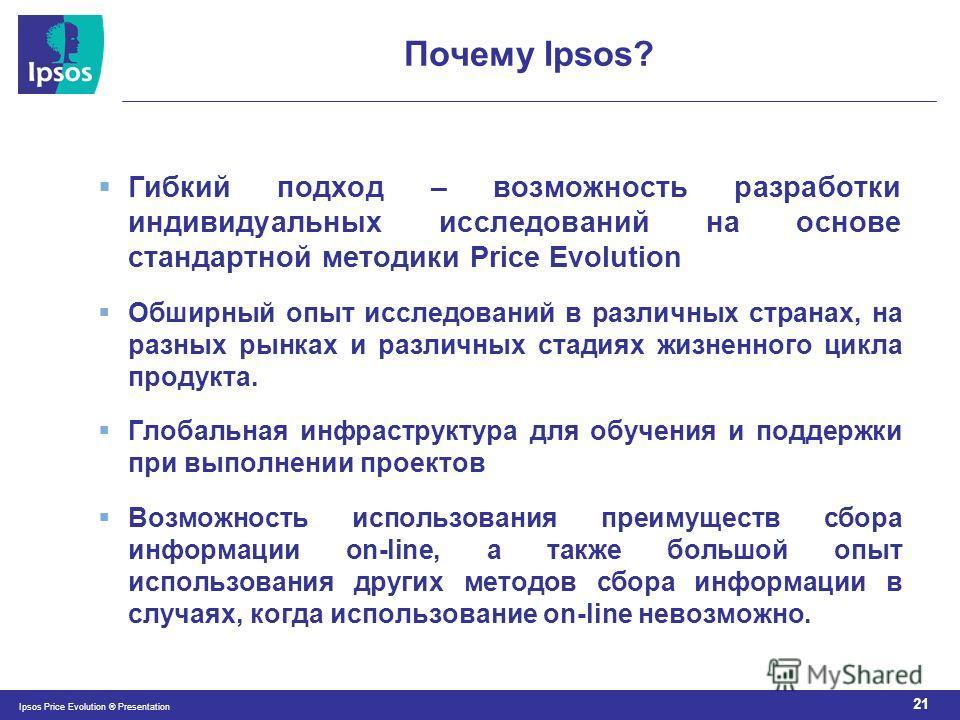 21 Ipsos Price Evolution ® Presentation Почему Ipsos? Гибкий подход – возможность разработки индивидуальных исследований на основе стандартной методики Price Evolution Обширный опыт исследований в различных странах, на разных рынках и различных стади