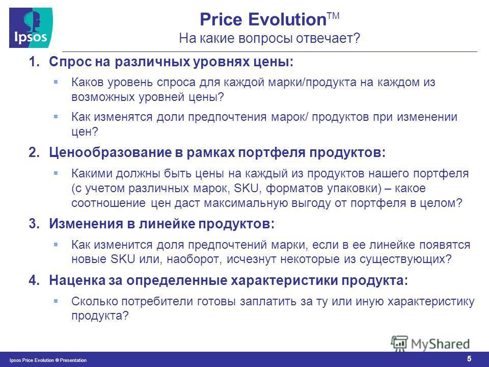 5 Ipsos Price Evolution ® Presentation Price Evolution TM На какие вопросы отвечает? 1.Спрос на различных уровнях цены: Каков уровень спроса для каждой марки/продукта на каждом из возможных уровней цены? Как изменятся доли предпочтения марок/ продукт
