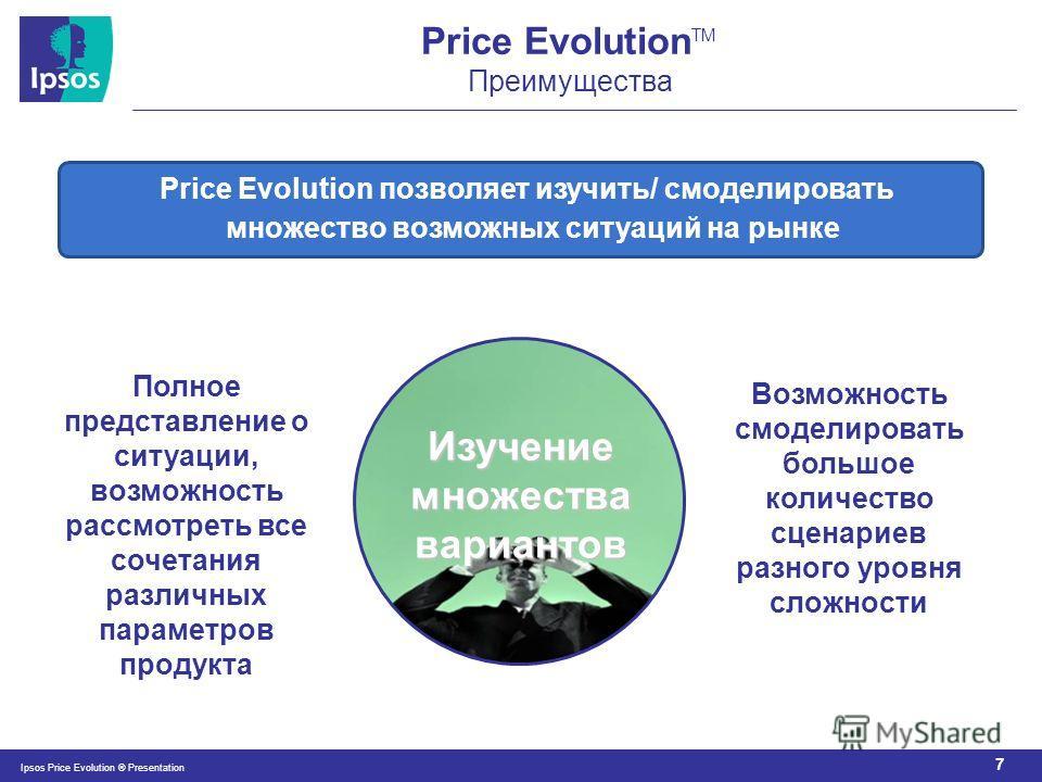 7 Ipsos Price Evolution ® Presentation Price Evolution TM Преимущества Price Evolution позволяет изучить/ смоделировать множество возможных ситуаций на рынке Изучение множества вариантов Полное представление о ситуации, возможность рассмотреть все со