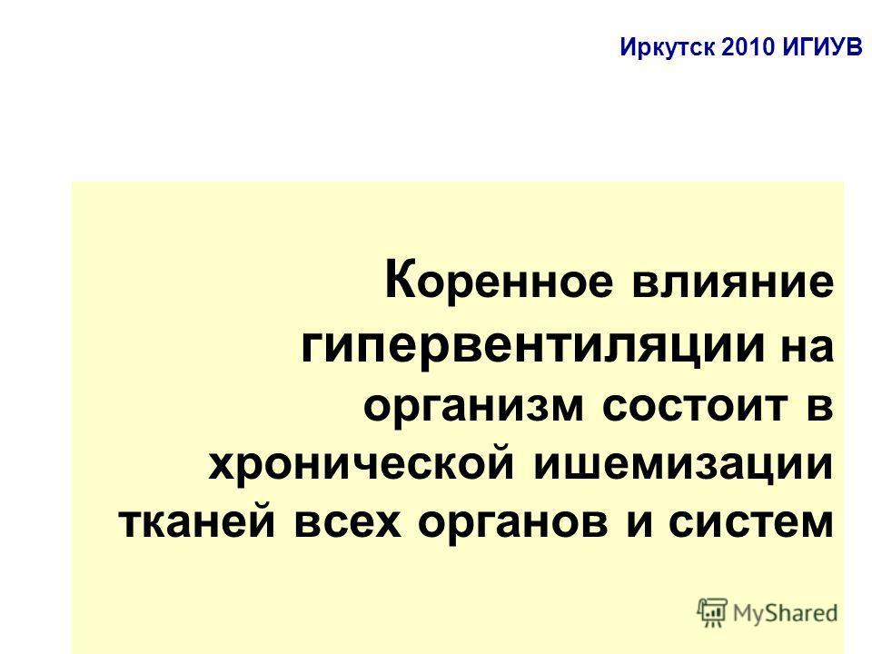 К оренное влияние гипервентиляции на организм состоит в хронической ишемизации тканей всех органов и систем Иркутск 2010 ИГИУВ
