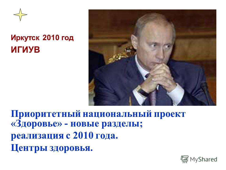 Иркутск 2010 год ИГИУВ Приоритетный национальный проект «Здоровье» - новые разделы; реализация с 2010 года. Центры здоровья.